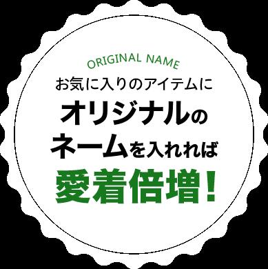 お気に入りのアイテムにオリジナルのネームを入れれば愛着倍増!